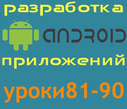 Уроки 81-90 по разработке андроид-приложений